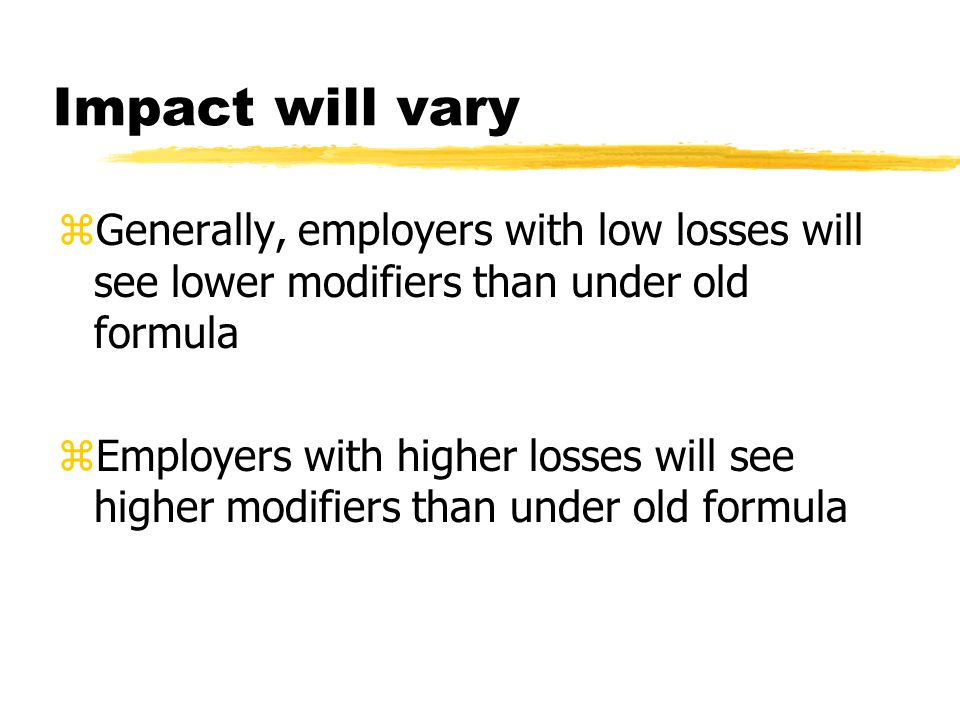 Impact will vary zGenerally, employers with low losses will see lower modifiers than under old formula zEmployers with higher losses will see higher m