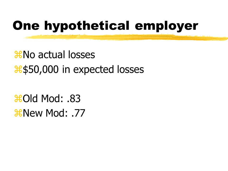 One hypothetical employer zNo actual losses z$50,000 in expected losses zOld Mod:.83 zNew Mod:.77