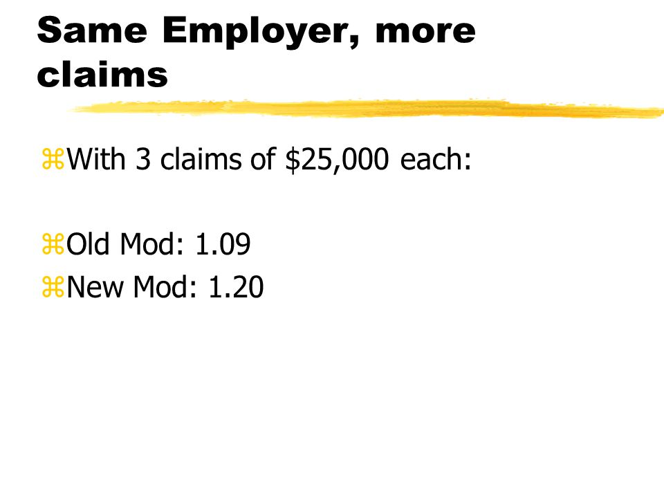 Same Employer, more claims zWith 3 claims of $25,000 each: zOld Mod: 1.09 zNew Mod: 1.20
