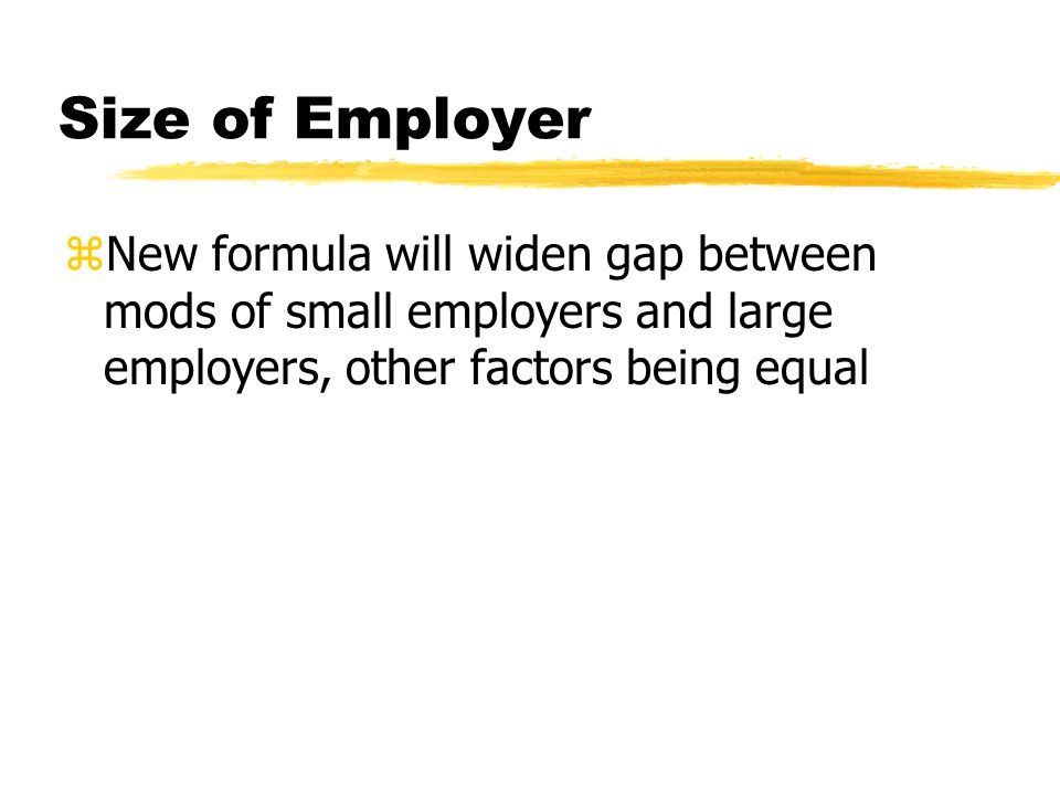 Size of Employer zNew formula will widen gap between mods of small employers and large employers, other factors being equal