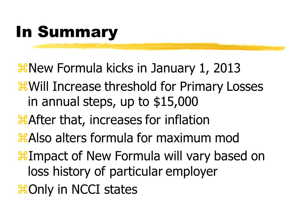 In Summary zNew Formula kicks in January 1, 2013 zWill Increase threshold for Primary Losses in annual steps, up to $15,000 zAfter that, increases for inflation zAlso alters formula for maximum mod zImpact of New Formula will vary based on loss history of particular employer zOnly in NCCI states