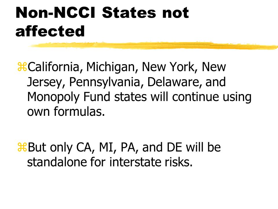 Non-NCCI States not affected zCalifornia, Michigan, New York, New Jersey, Pennsylvania, Delaware, and Monopoly Fund states will continue using own for