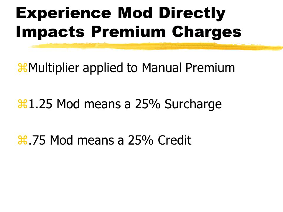 Experience Mod Directly Impacts Premium Charges zMultiplier applied to Manual Premium z1.25 Mod means a 25% Surcharge z.75 Mod means a 25% Credit