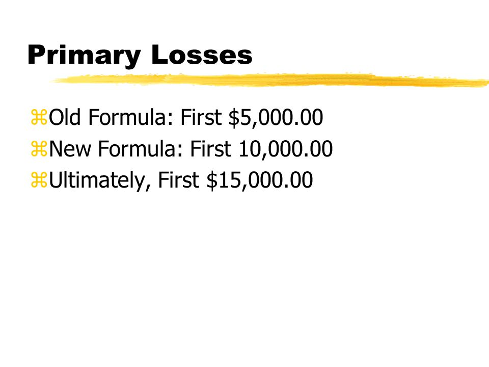 Primary Losses zOld Formula: First $5,000.00 zNew Formula: First 10,000.00 zUltimately, First $15,000.00