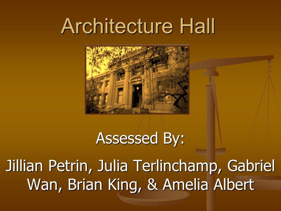 Architecture Hall Assessed By: Jillian Petrin, Julia Terlinchamp, Gabriel Wan, Brian King, & Amelia Albert