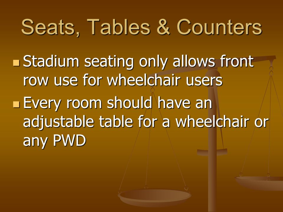 Seats, Tables & Counters Stadium seating only allows front row use for wheelchair users Stadium seating only allows front row use for wheelchair users Every room should have an adjustable table for a wheelchair or any PWD Every room should have an adjustable table for a wheelchair or any PWD