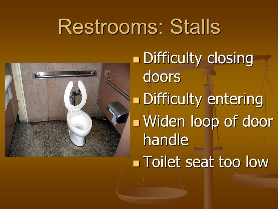 Restrooms: Stalls Difficulty closing doors Difficulty closing doors Difficulty entering Difficulty entering Widen loop of door handle Widen loop of door handle Toilet seat too low Toilet seat too low