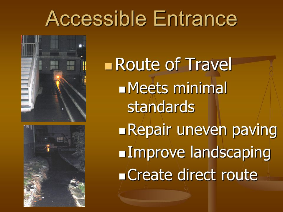 Accessible Entrance Route of Travel Route of Travel Meets minimal standards Meets minimal standards Repair uneven paving Repair uneven paving Improve landscaping Improve landscaping Create direct route Create direct route