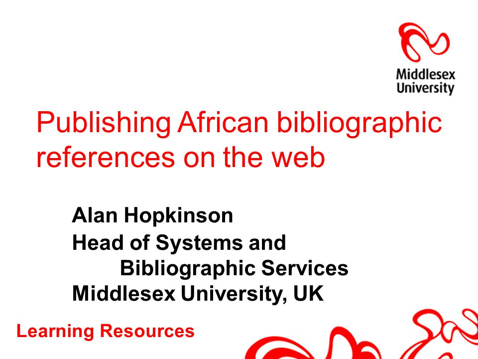 Learning Resources Publishing African bibliographic references on the web Alan Hopkinson Head of Systems and Bibliographic Services Middlesex Universi
