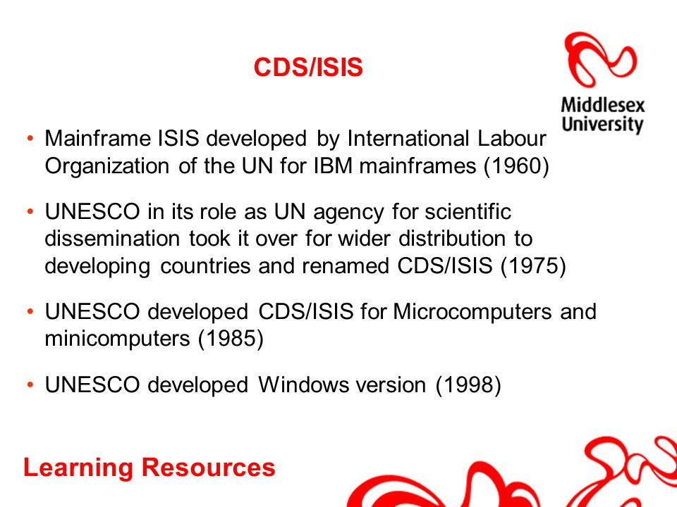 Learning Resources CDS/ISIS Mainframe ISIS developed by International Labour Organization of the UN for IBM mainframes (1960) UNESCO in its role as UN