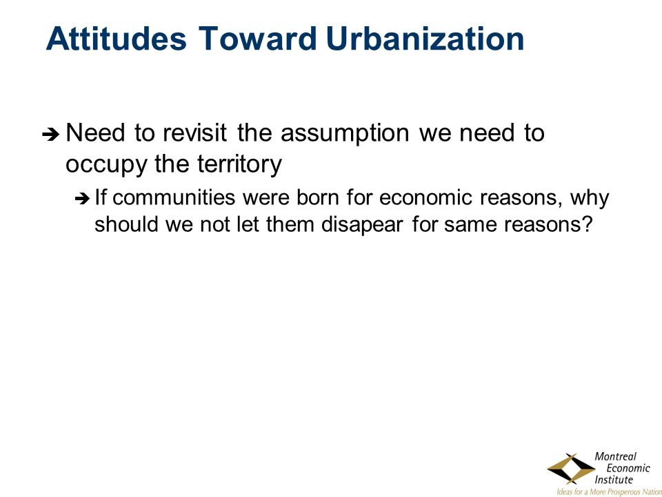 Attitudes Toward Urbanization  Need to revisit the assumption we need to occupy the territory  If communities were born for economic reasons, why sh