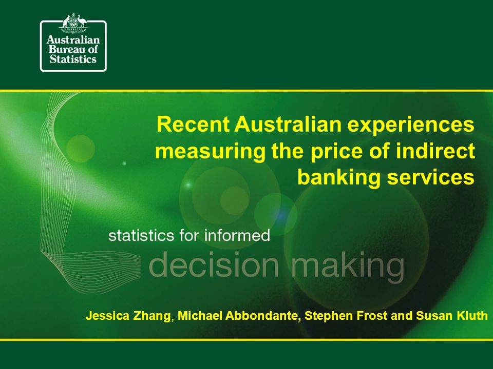 Recent Australian experiences measuring the price of indirect banking services Jessica Zhang, Michael Abbondante, Stephen Frost and Susan Kluth