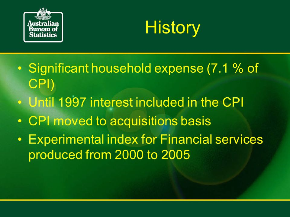History Significant household expense (7.1 % of CPI) Until 1997 interest included in the CPI CPI moved to acquisitions basis Experimental index for Financial services produced from 2000 to 2005