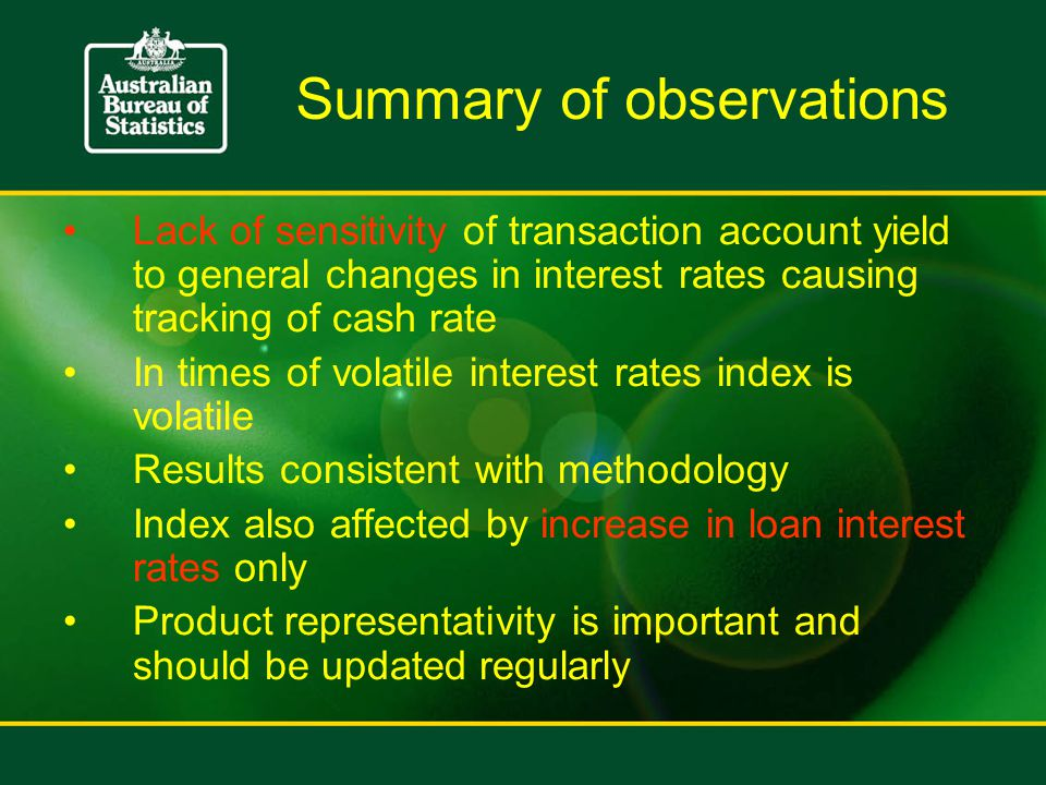 Summary of observations Lack of sensitivity of transaction account yield to general changes in interest rates causing tracking of cash rate In times of volatile interest rates index is volatile Results consistent with methodology Index also affected by increase in loan interest rates only Product representativity is important and should be updated regularly