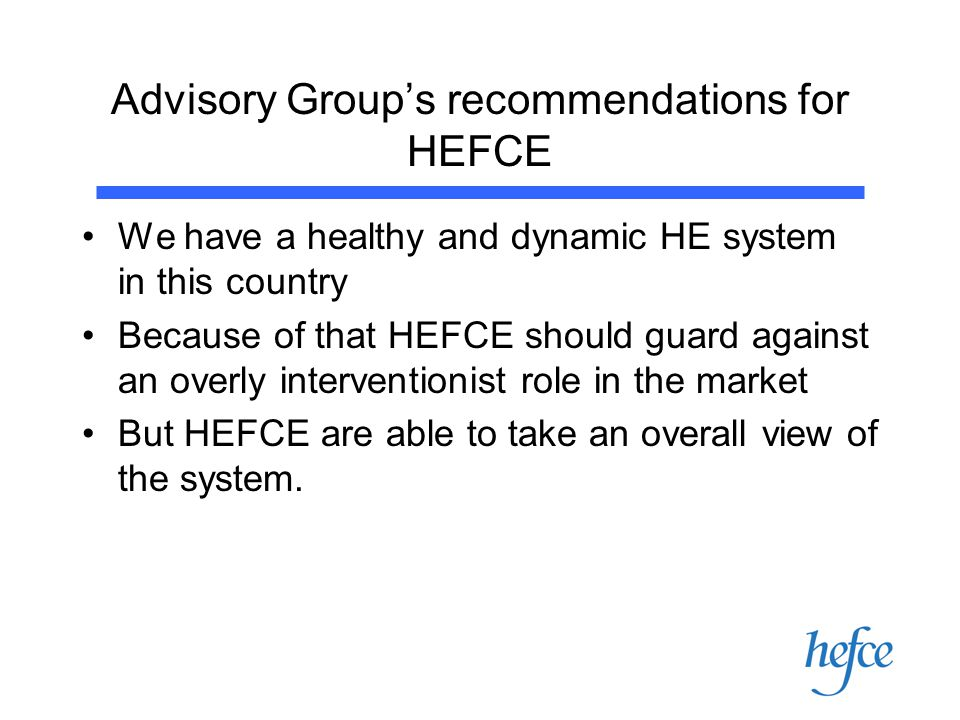 Advisory Group's recommendations for HEFCE We have a healthy and dynamic HE system in this country Because of that HEFCE should guard against an overly interventionist role in the market But HEFCE are able to take an overall view of the system.