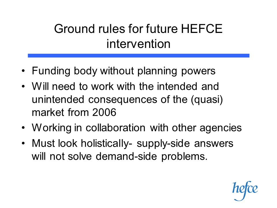 Ground rules for future HEFCE intervention Funding body without planning powers Will need to work with the intended and unintended consequences of the (quasi) market from 2006 Working in collaboration with other agencies Must look holistically- supply-side answers will not solve demand-side problems.