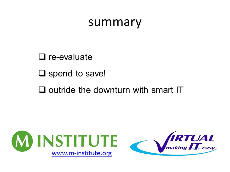 summary  re-evaluate  spend to save!  outride the downturn with smart IT
