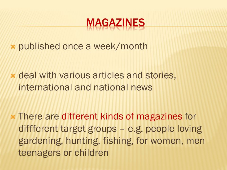  published once a week/month  deal with various articles and stories, international and national news  There are different kinds of magazines for diffferent target groups – e.g.