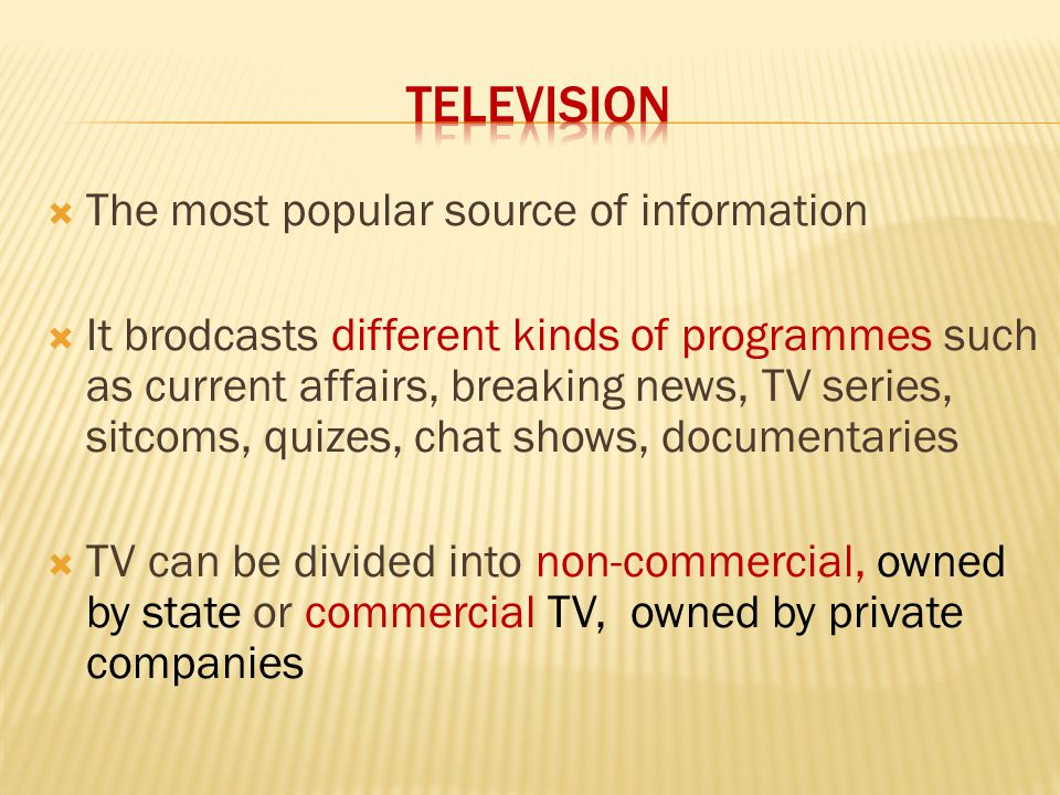  The most popular source of information  It brodcasts different kinds of programmes such as current affairs, breaking news, TV series, sitcoms, quizes, chat shows, documentaries  TV can be divided into non-commercial, owned by state or commercial TV, owned by private companies