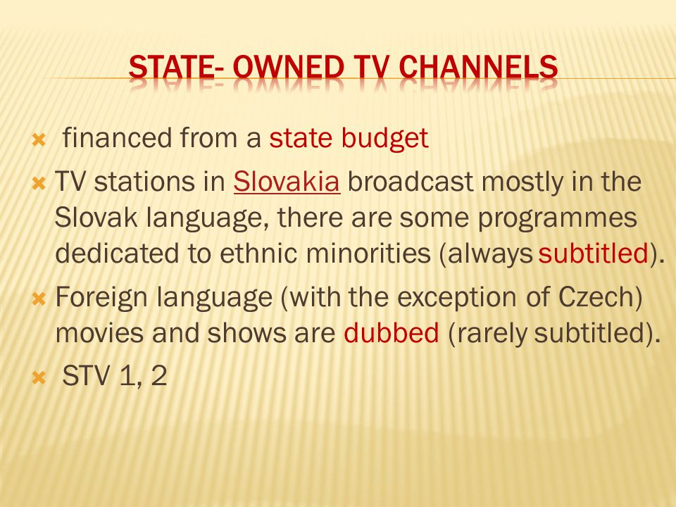  financed from a state budget  TV stations in Slovakia broadcast mostly in the Slovak language, there are some programmes dedicated to ethnic minorities (always subtitled).Slovakia  Foreign language (with the exception of Czech) movies and shows are dubbed (rarely subtitled).