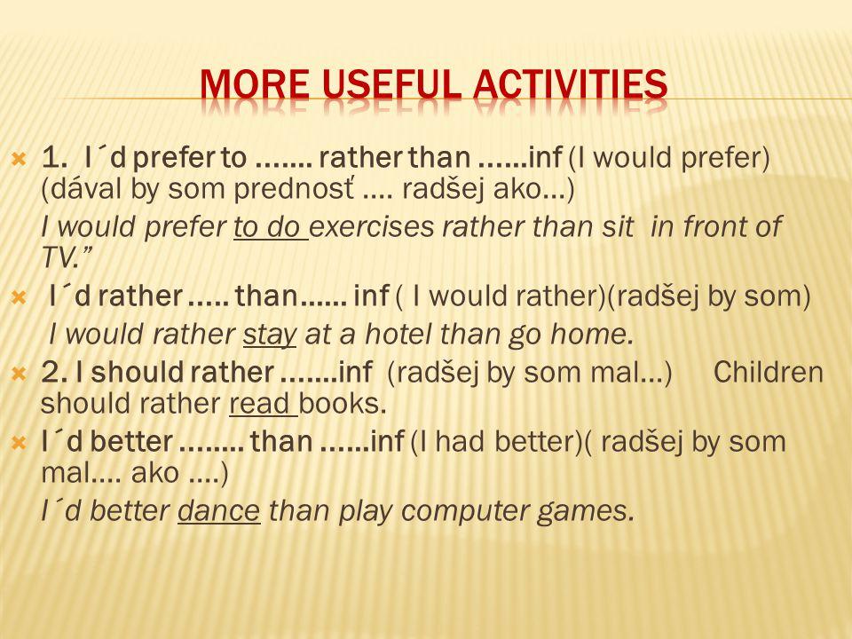  1. I´d prefer to....... rather than......inf (I would prefer) (dával by som prednosť....
