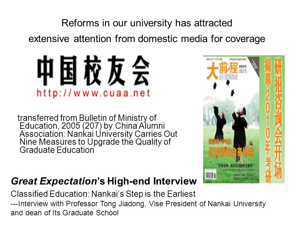 Great Expectation's High-end Interview Classified Education: Nankai's Step is the Earliest ---Interview with Professor Tong Jiadong, Vise President of Nankai University and dean of Its Graduate School Reforms in our university has attracted extensive attention from domestic media for coverage transferred from Bulletin of Ministry of Education, 2005 (207) by China Alumni Association: Nankai University Carries Out Nine Measures to Upgrade the Quality of Graduate Education