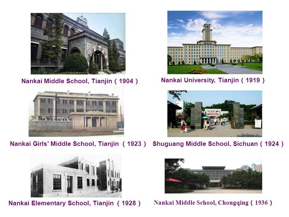 Nankai Middle School, Tianjin ( 1904 ) Nankai University, Tianjin ( 1919 ) Nankai Girls' Middle School, Tianjin ( 1923 ) Shuguang Middle School, Sichuan ( 1924 ) Nankai Elementary School, Tianjin ( 1928 ) Nankai Middle School, Chongqing ( 1936 )