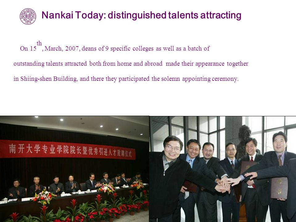 On 15 th, March, 2007, deans of 9 specific colleges as well as a batch of outstanding talents attracted both from home and abroad made their appearance together in Shiing-shen Building, and there they participated the solemn appointing ceremony.