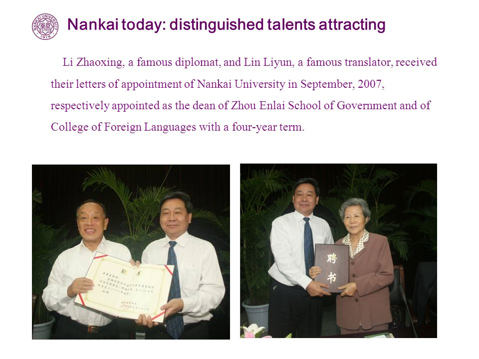 Li Zhaoxing, a famous diplomat, and Lin Liyun, a famous translator, received their letters of appointment of Nankai University in September, 2007, respectively appointed as the dean of Zhou Enlai School of Government and of College of Foreign Languages with a four-year term.