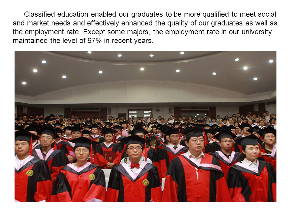 Classified education enabled our graduates to be more qualified to meet social and market needs and effectively enhanced the quality of our graduates as well as the employment rate.