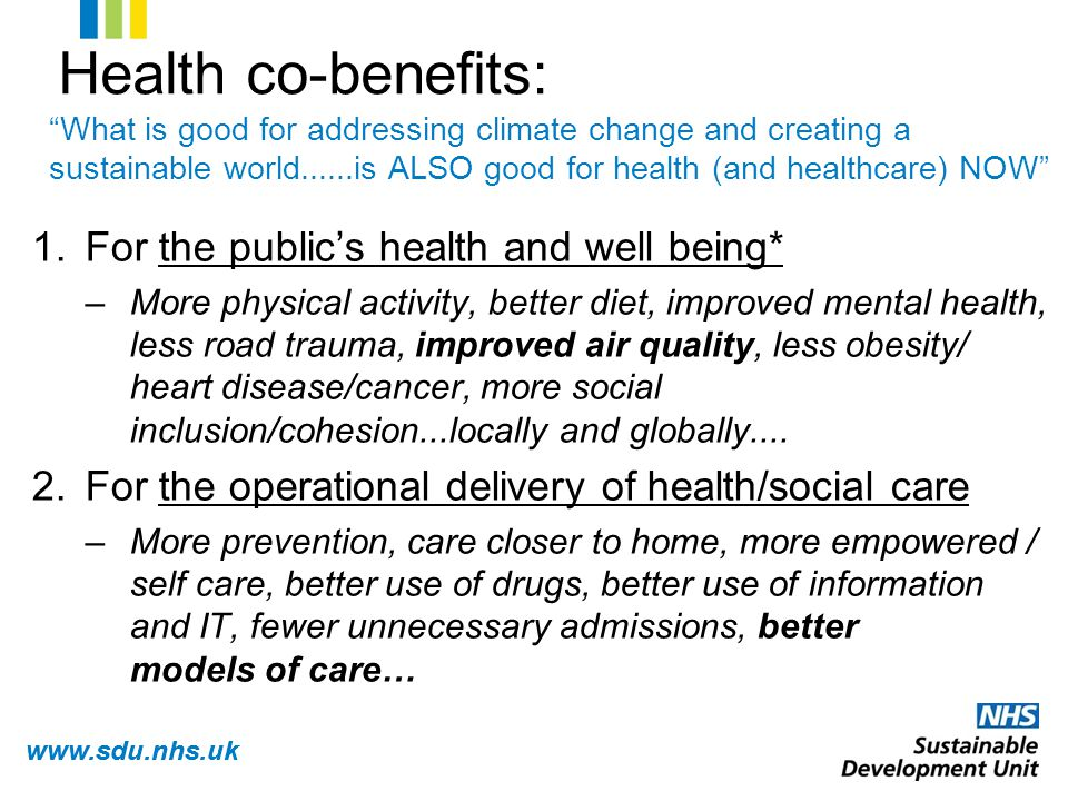 www.sdu.nhs.uk What is good for addressing climate change and creating a sustainable world......is ALSO good for health (and healthcare) NOW 1.For the public's health and well being* –More physical activity, better diet, improved mental health, less road trauma, improved air quality, less obesity/ heart disease/cancer, more social inclusion/cohesion...locally and globally....