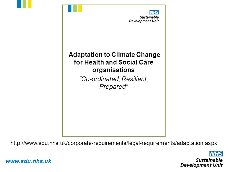 www.sdu.nhs.uk Adaptation to Climate Change for Health and Social Care organisations Co-ordinated, Resilient, Prepared http://www.sdu.nhs.uk/corporate-requirements/legal-requirements/adaptation.aspx