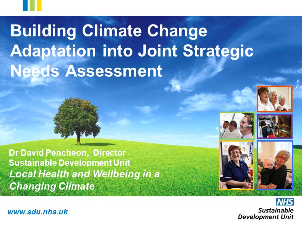 www.sdu.nhs.uk Building Climate Change Adaptation into Joint Strategic Needs Assessment Dr David Pencheon, Director Sustainable Development Unit Local Health and Wellbeing in a Changing Climate