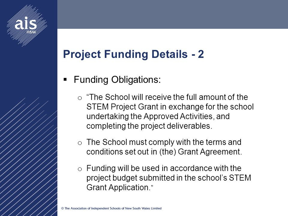 Project Funding Details - 2  Funding Obligations: o The School will receive the full amount of the STEM Project Grant in exchange for the school undertaking the Approved Activities, and completing the project deliverables.