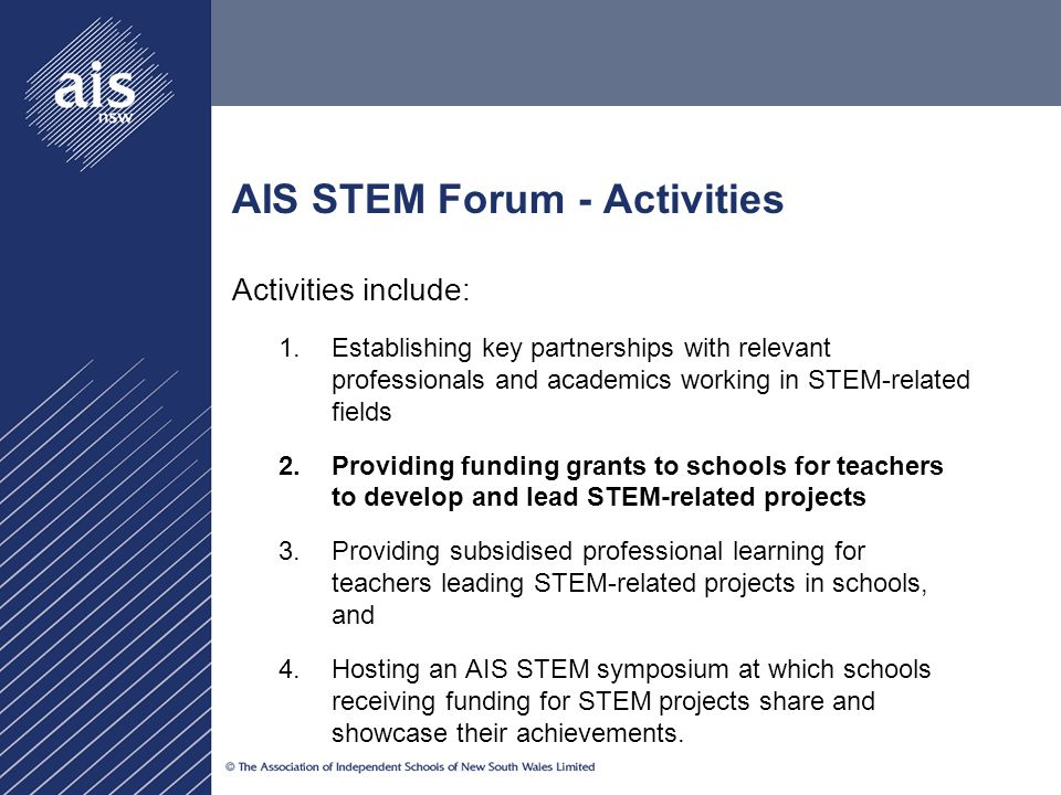 AIS STEM Forum - Activities Activities include: 1.Establishing key partnerships with relevant professionals and academics working in STEM-related fields 2.P ​ roviding funding grants to schools for teachers to develop and lead STEM-related projects 3.Providing subsidised professional learning for teachers leading STEM-related projects in schools, and 4.Hosting an AIS STEM symposium at which schools receiving funding for STEM projects share and showcase their achievements.