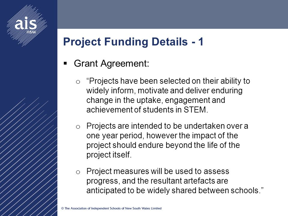 Project Funding Details - 1  Grant Agreement: o Projects have been selected on their ability to widely inform, motivate and deliver enduring change in the uptake, engagement and achievement of students in STEM.