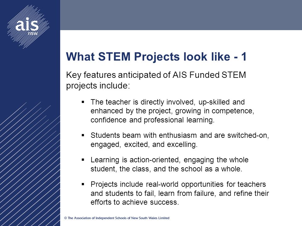 What STEM Projects look like - 1 Key features anticipated of AIS Funded STEM projects include:  The teacher is directly involved, up-skilled and enhanced by the project, growing in competence, confidence and professional learning.