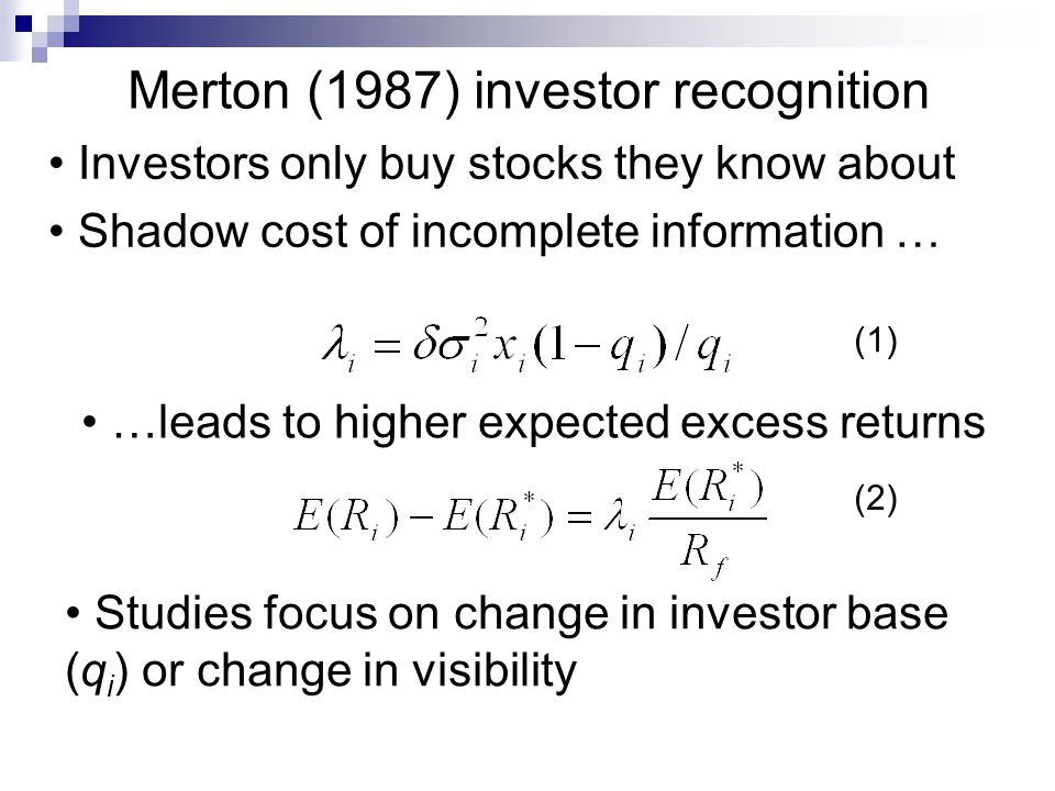 Merton (1987) investor recognition Investors only buy stocks they know about Shadow cost of incomplete information … …leads to higher expected excess returns Studies focus on change in investor base (q i ) or change in visibility (1) (2)