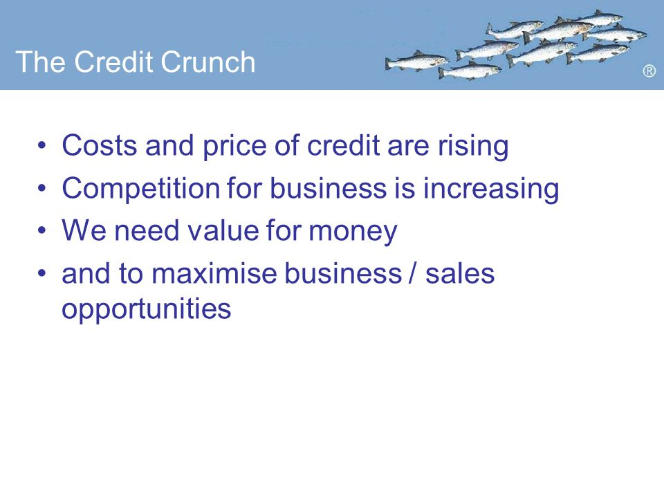 The Credit Crunch Costs and price of credit are rising Competition for business is increasing We need value for money and to maximise business / sales opportunities