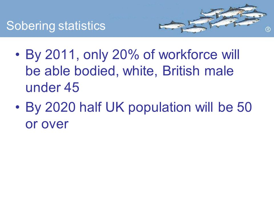 Sobering statistics By 2011, only 20% of workforce will be able bodied, white, British male under 45 By 2020 half UK population will be 50 or over