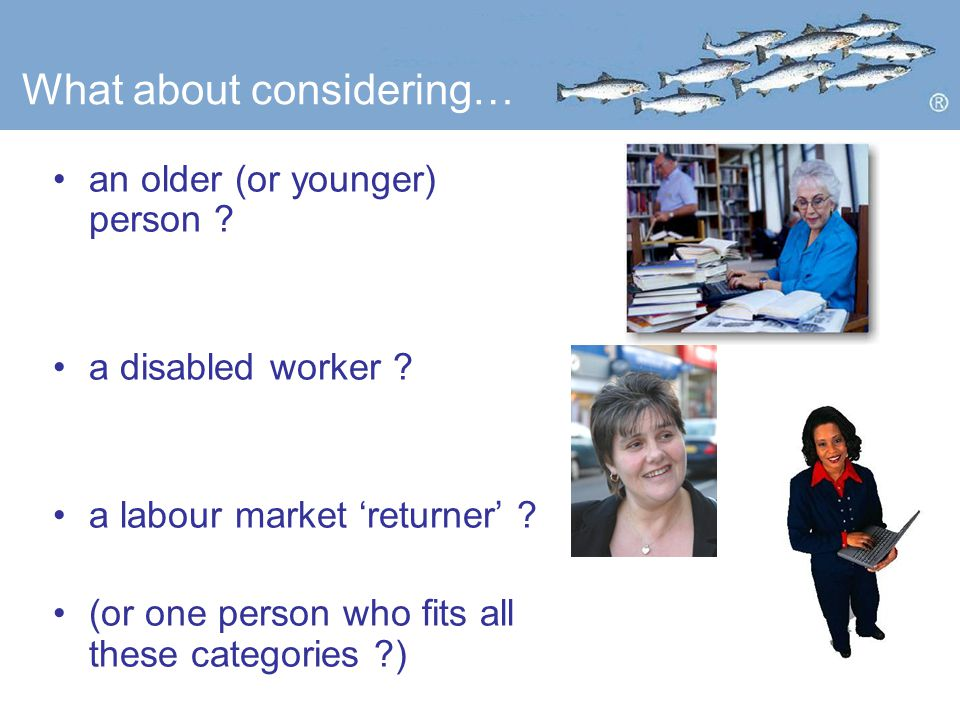 What about considering… an older (or younger) person .