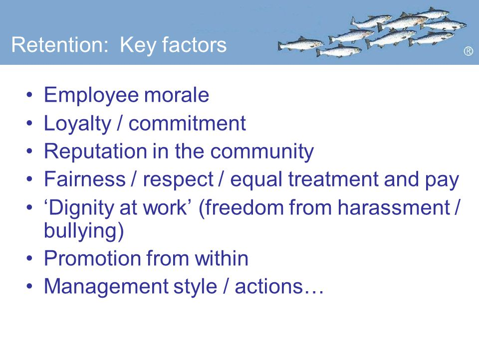 Retention: Key factors Employee morale Loyalty / commitment Reputation in the community Fairness / respect / equal treatment and pay 'Dignity at work' (freedom from harassment / bullying) Promotion from within Management style / actions…