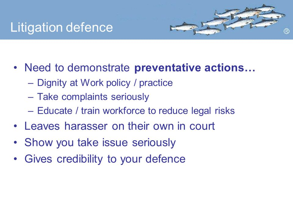 Litigation defence Need to demonstrate preventative actions… –Dignity at Work policy / practice –Take complaints seriously –Educate / train workforce to reduce legal risks Leaves harasser on their own in court Show you take issue seriously Gives credibility to your defence