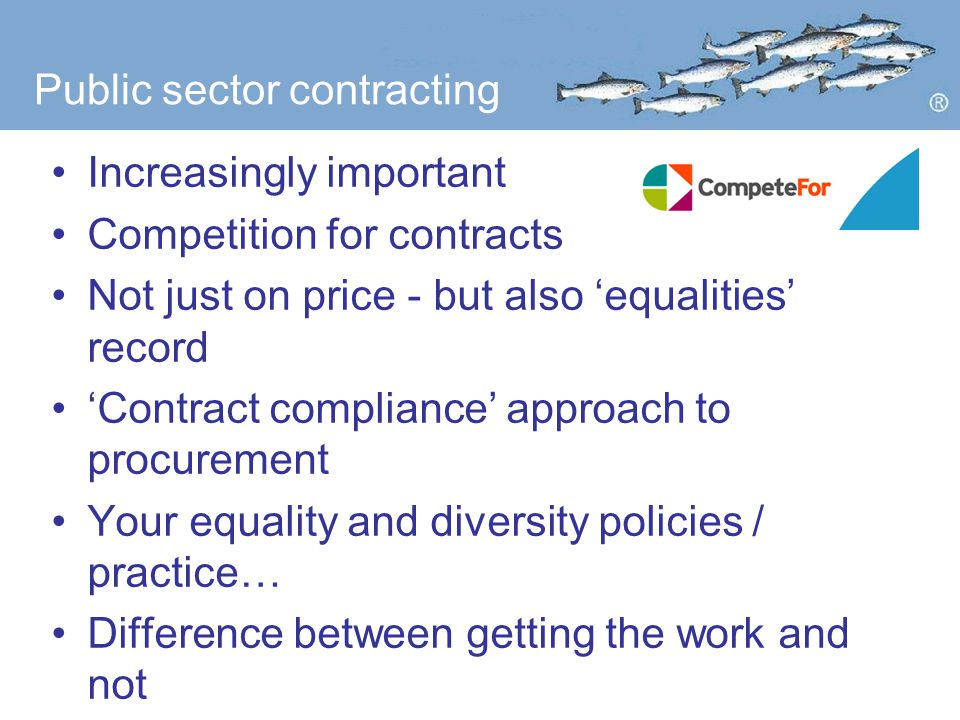 Public sector contracting Increasingly important Competition for contracts Not just on price - but also 'equalities' record 'Contract compliance' approach to procurement Your equality and diversity policies / practice… Difference between getting the work and not