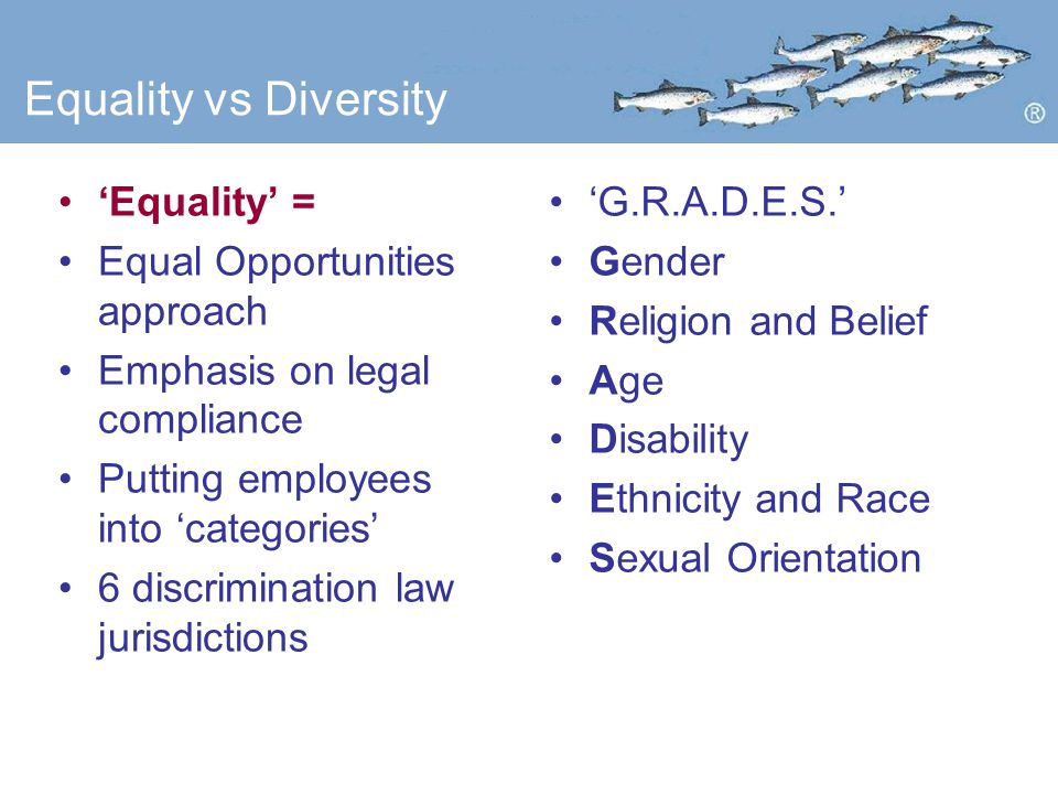 Equality vs Diversity 'Equality' = Equal Opportunities approach Emphasis on legal compliance Putting employees into 'categories' 6 discrimination law jurisdictions 'G.R.A.D.E.S.' Gender Religion and Belief Age Disability Ethnicity and Race Sexual Orientation