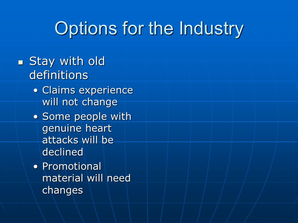 Options for the Industry Stay with old definitions Stay with old definitions Claims experience will not changeClaims experience will not change Some people with genuine heart attacks will be declinedSome people with genuine heart attacks will be declined Promotional material will need changesPromotional material will need changes