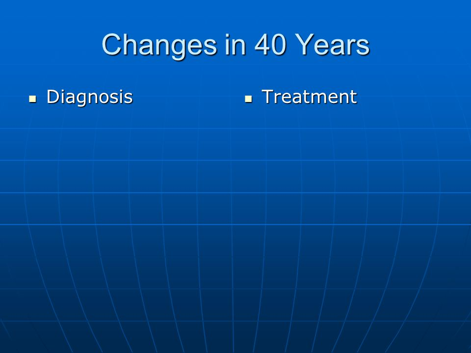 Changes in 40 Years Diagnosis Diagnosis Treatment Treatment