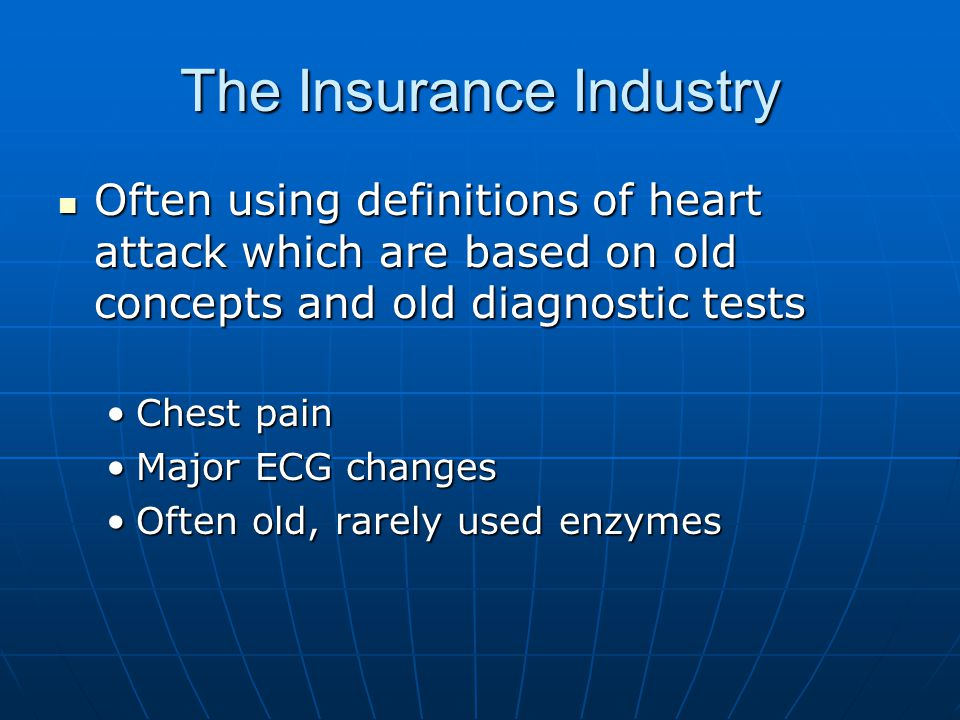 The Insurance Industry Often using definitions of heart attack which are based on old concepts and old diagnostic tests Often using definitions of heart attack which are based on old concepts and old diagnostic tests Chest painChest pain Major ECG changesMajor ECG changes Often old, rarely used enzymesOften old, rarely used enzymes