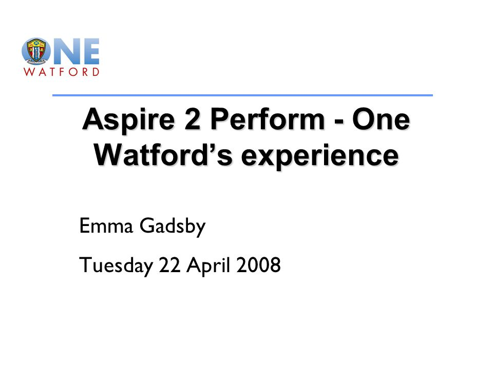 Aspire 2 Perform - One Watford's experience Emma Gadsby Tuesday 22 April 2008
