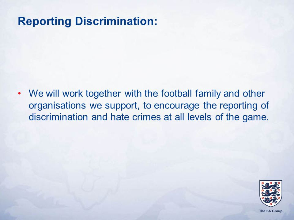 Reporting Discrimination: We will work together with the football family and other organisations we support, to encourage the reporting of discrimination and hate crimes at all levels of the game.